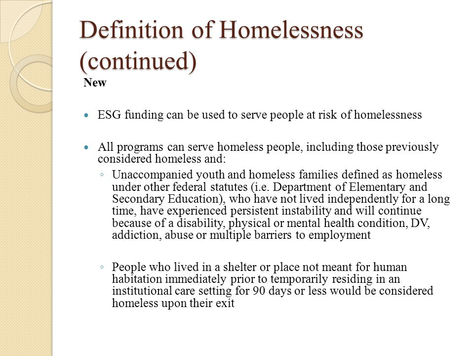 Definition of Homelessness (continued) New ESG funding can be used to serve people at risk of homelessness All programs can serve homeless people, including those previously considered homeless and: ◦ Unaccompanied youth and homeless families defined as homeless under other federal statutes (i.e.