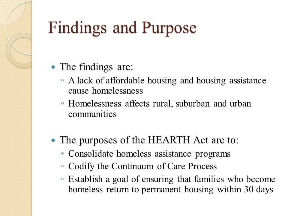 Findings and Purpose The findings are: ◦ A lack of affordable housing and housing assistance cause homelessness ◦ Homelessness affects rural, suburban and urban communities The purposes of the HEARTH Act are to: ◦ Consolidate homeless assistance programs ◦ Codify the Continuum of Care Process ◦ Establish a goal of ensuring that families who become homeless return to permanent housing within 30 days