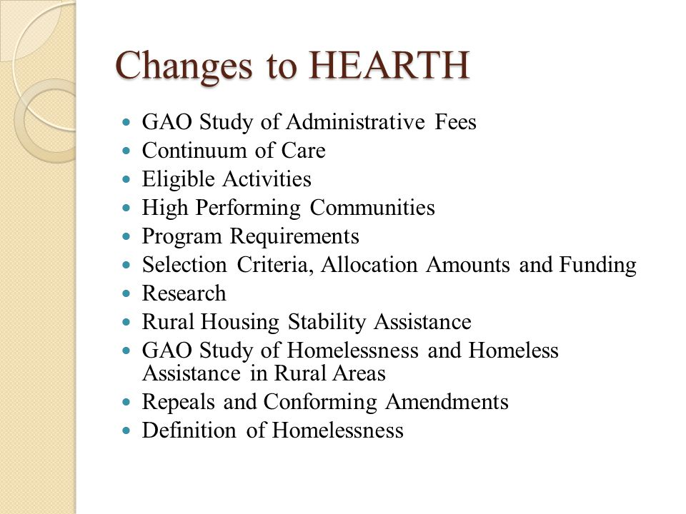 Changes to HEARTH GAO Study of Administrative Fees Continuum of Care Eligible Activities High Performing Communities Program Requirements Selection Criteria, Allocation Amounts and Funding Research Rural Housing Stability Assistance GAO Study of Homelessness and Homeless Assistance in Rural Areas Repeals and Conforming Amendments Definition of Homelessness