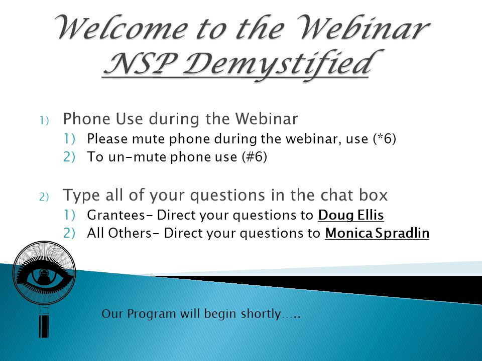 1) Phone Use during the Webinar 1)Please mute phone during the webinar, use (*6) 2)To un-mute phone use (#6) 2) Type all of your questions in the chat box 1)Grantees- Direct your questions to Doug Ellis 2)All Others- Direct your questions to Monica Spradlin Our Program will begin shortly…..