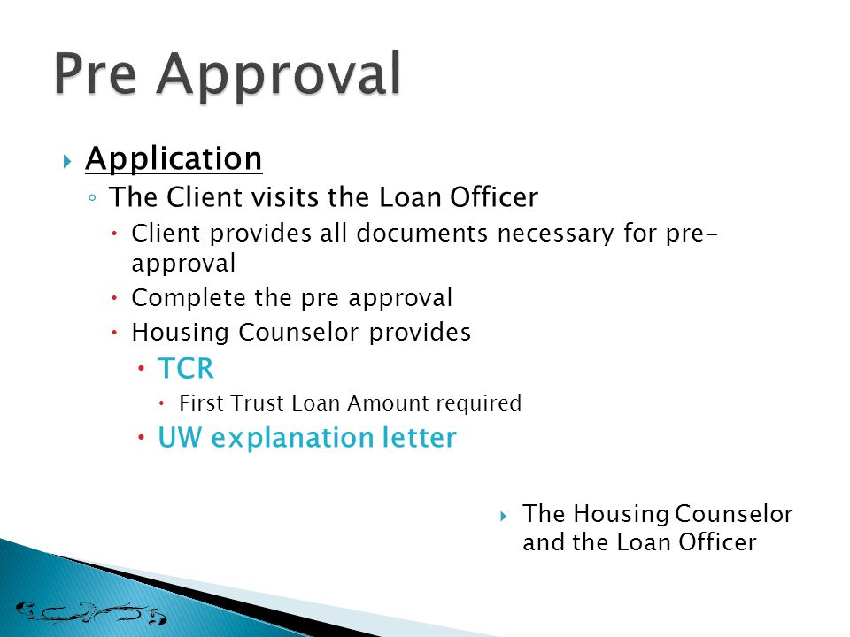 Application ◦ The Client visits the Loan Officer  Client provides all documents necessary for pre- approval  Complete the pre approval  Housing Counselor provides  TCR  First Trust Loan Amount required  UW explanation letter  The Housing Counselor and the Loan Officer