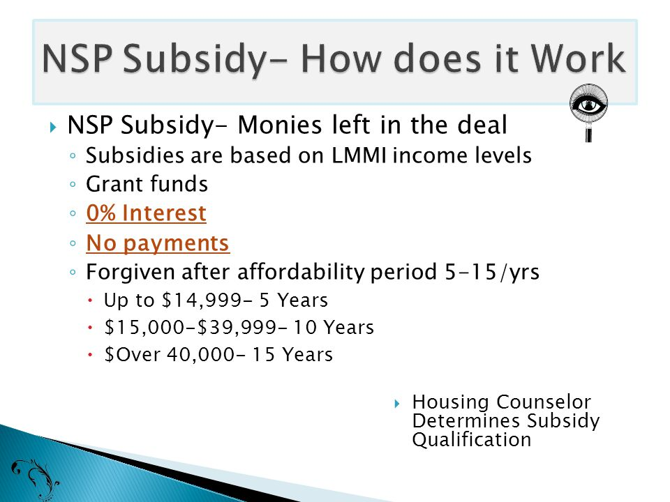  NSP Subsidy- Monies left in the deal ◦ Subsidies are based on LMMI income levels ◦ Grant funds ◦ 0% Interest ◦ No payments ◦ Forgiven after affordability period 5-15/yrs  Up to $14,999- 5 Years  $15,000-$39,999- 10 Years  $Over 40,000- 15 Years  Housing Counselor Determines Subsidy Qualification