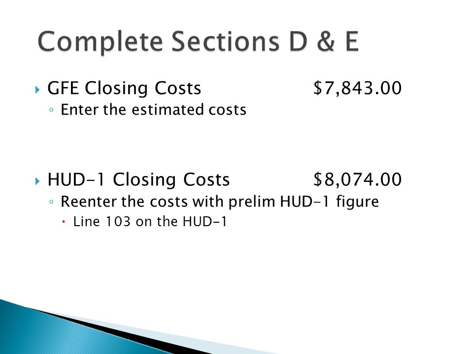  GFE Closing Costs$7,843.00 ◦ Enter the estimated costs  HUD-1 Closing Costs$8,074.00 ◦ Reenter the costs with prelim HUD-1 figure  Line 103 on the HUD-1