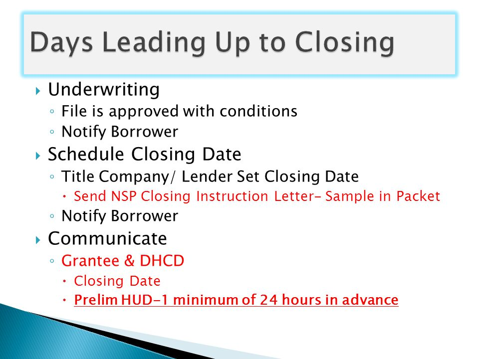  Underwriting ◦ File is approved with conditions ◦ Notify Borrower  Schedule Closing Date ◦ Title Company/ Lender Set Closing Date  Send NSP Closing Instruction Letter- Sample in Packet ◦ Notify Borrower  Communicate ◦ Grantee & DHCD  Closing Date  Prelim HUD-1 minimum of 24 hours in advance