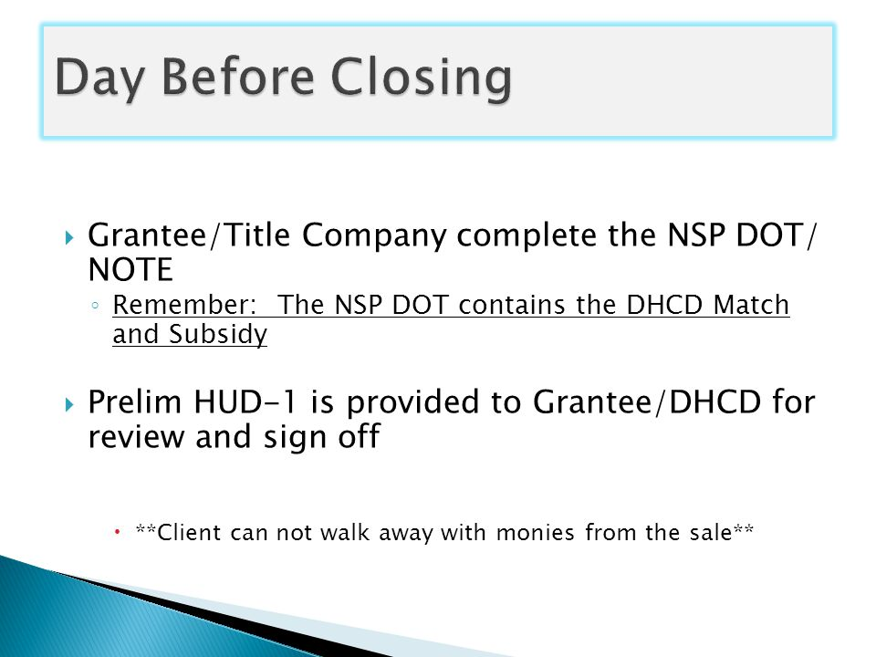  Grantee/Title Company complete the NSP DOT/ NOTE ◦ Remember: The NSP DOT contains the DHCD Match and Subsidy  Prelim HUD-1 is provided to Grantee/DHCD for review and sign off  **Client can not walk away with monies from the sale**