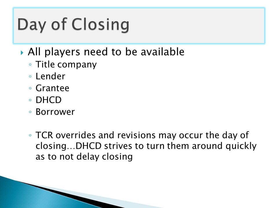  All players need to be available ◦ Title company ◦ Lender ◦ Grantee ◦ DHCD ◦ Borrower ◦ TCR overrides and revisions may occur the day of closing…DHCD strives to turn them around quickly as to not delay closing