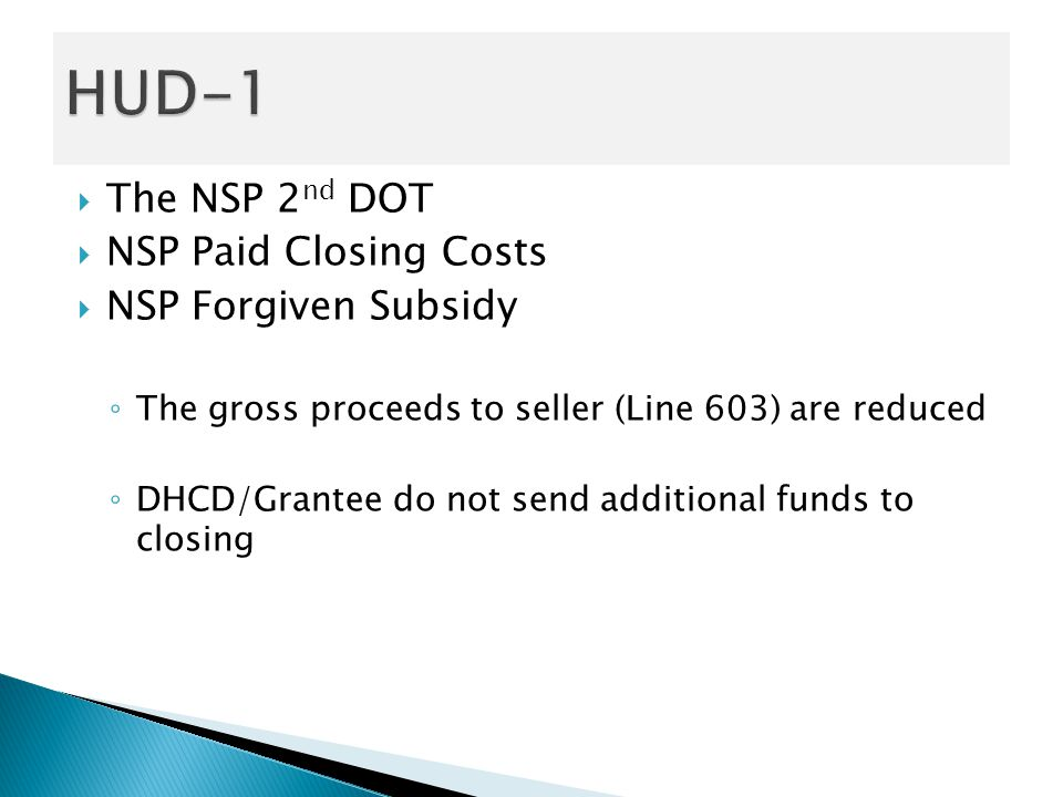  The NSP 2 nd DOT  NSP Paid Closing Costs  NSP Forgiven Subsidy ◦ The gross proceeds to seller (Line 603) are reduced ◦ DHCD/Grantee do not send additional funds to closing