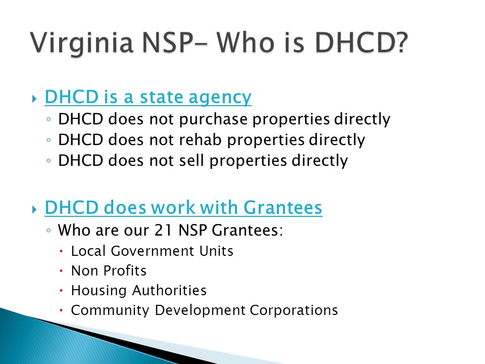  DHCD is a state agency ◦ DHCD does not purchase properties directly ◦ DHCD does not rehab properties directly ◦ DHCD does not sell properties directly  DHCD does work with Grantees ◦ Who are our 21 NSP Grantees:  Local Government Units  Non Profits  Housing Authorities  Community Development Corporations