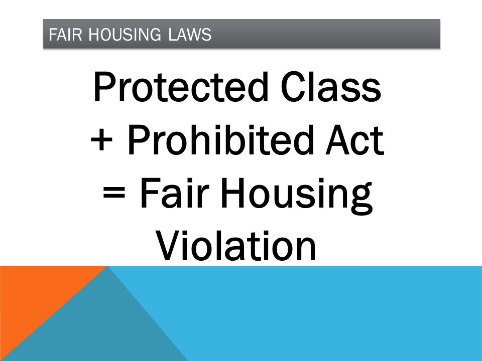 FAIR HOUSING LAWS Protected Class + Prohibited Act = Fair Housing Violation