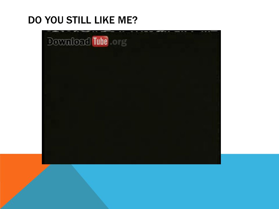 DO YOU STILL LIKE ME?