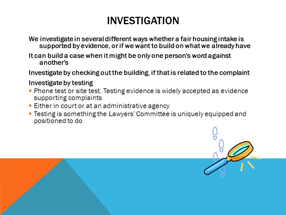 INVESTIGATION We investigate in several different ways whether a fair housing intake is supported by evidence, or if we want to build on what we alrea