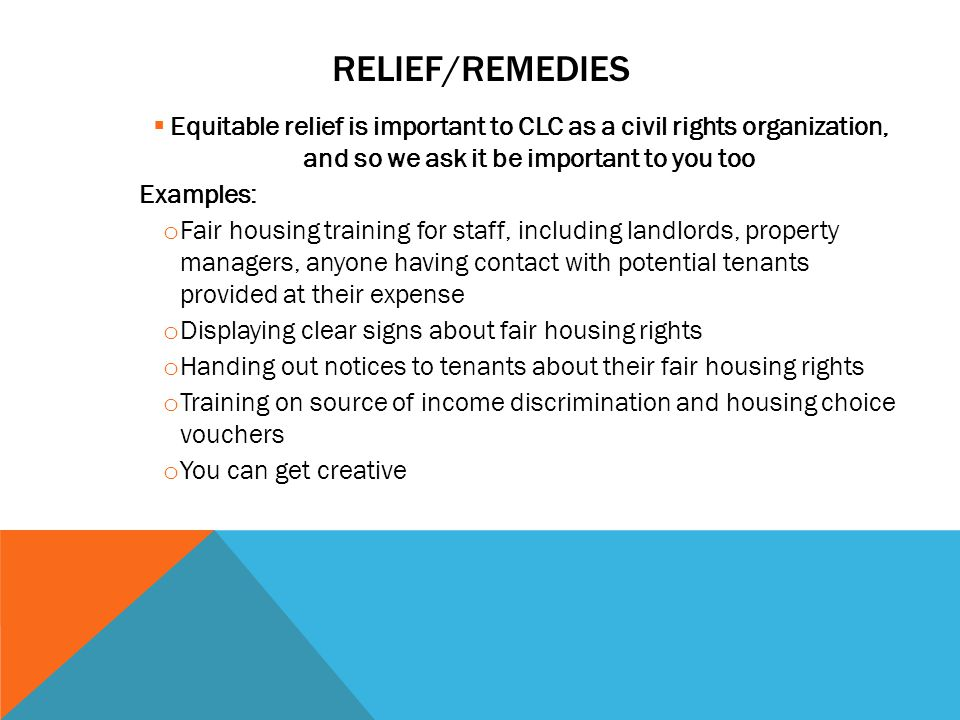 RELIEF/REMEDIES  Equitable relief is important to CLC as a civil rights organization, and so we ask it be important to you too Examples: o Fair housi