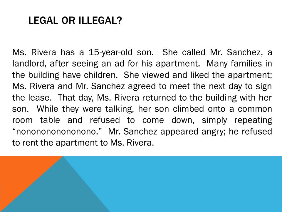 LEGAL OR ILLEGAL? Ms. Rivera has a 15-year-old son. She called Mr. Sanchez, a landlord, after seeing an ad for his apartment. Many families in the bui