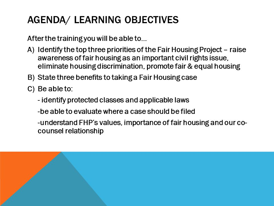 AGENDA/ LEARNING OBJECTIVES After the training you will be able to… A)Identify the top three priorities of the Fair Housing Project – raise awareness