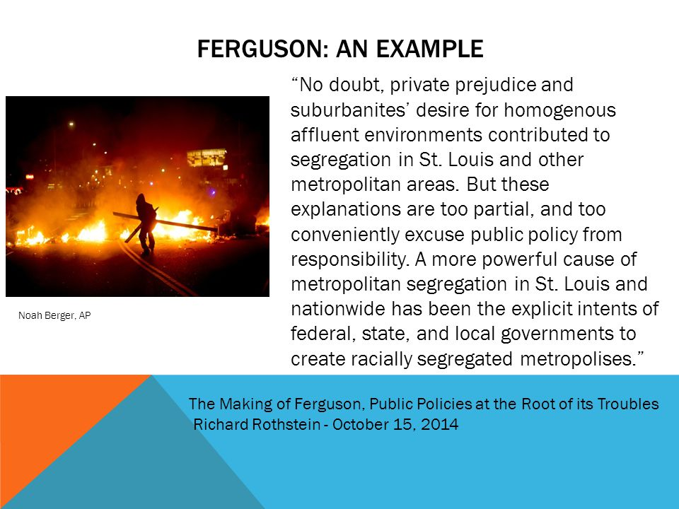 "FERGUSON: AN EXAMPLE Noah Berger, AP ""No doubt, private prejudice and suburbanites' desire for homogenous affluent environments contributed to segrega"