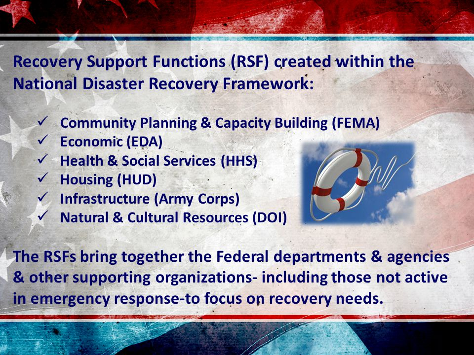 Recovery Support Functions (RSF) created within the National Disaster Recovery Framework: Community Planning & Capacity Building (FEMA) Economic (EDA) Health & Social Services (HHS) Housing (HUD) Infrastructure (Army Corps) Natural & Cultural Resources (DOI) The RSFs bring together the Federal departments & agencies & other supporting organizations- including those not active in emergency response-to focus on recovery needs.