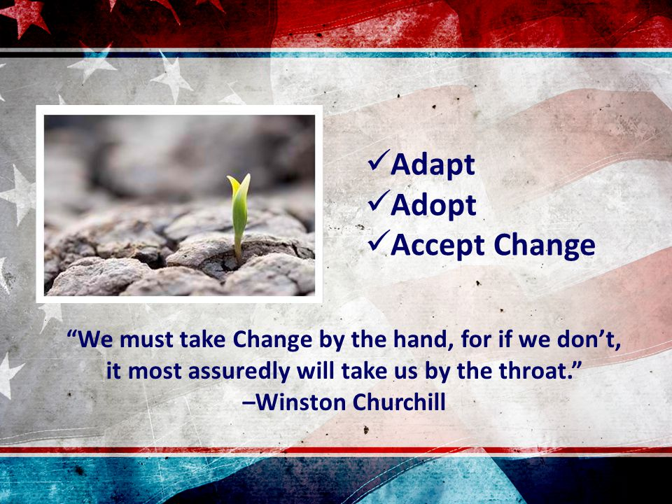 """""""We must take Change by the hand, for if we don't, it most assuredly will take us by the throat."""" –Winston Churchill Adapt Adopt Accept Change"""