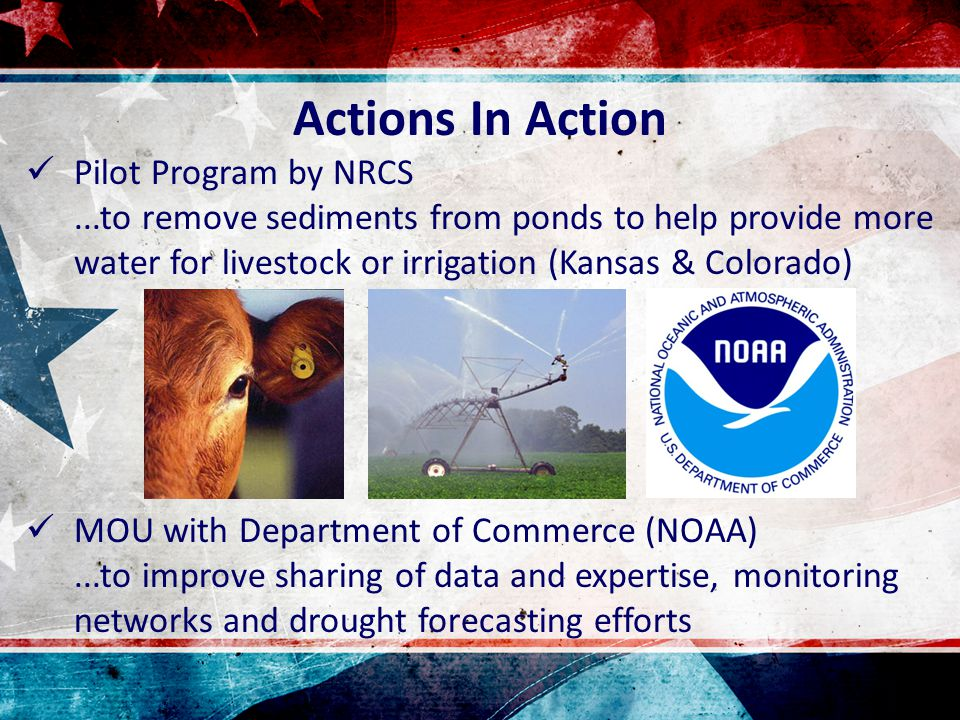Actions In Action Pilot Program by NRCS...to remove sediments from ponds to help provide more water for livestock or irrigation (Kansas & Colorado) MOU with Department of Commerce (NOAA)...to improve sharing of data and expertise, monitoring networks and drought forecasting efforts