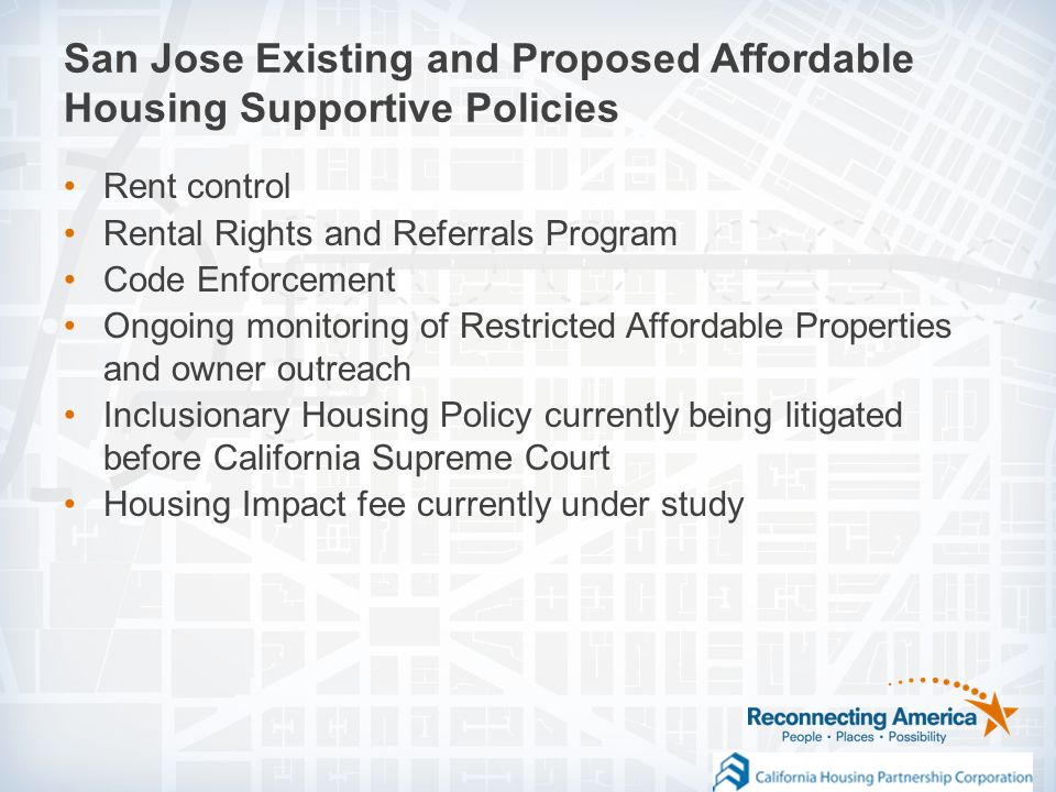 Rent control Rental Rights and Referrals Program Code Enforcement Ongoing monitoring of Restricted Affordable Properties and owner outreach Inclusionary Housing Policy currently being litigated before California Supreme Court Housing Impact fee currently under study San Jose Existing and Proposed Affordable Housing Supportive Policies