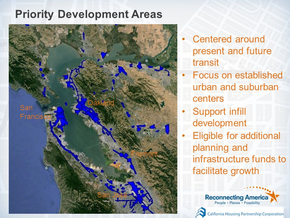 Priority Development Areas San Francisco Oakland San Jose Fremont Centered around present and future transit Focus on established urban and suburban centers Support infill development Eligible for additional planning and infrastructure funds to facilitate growth