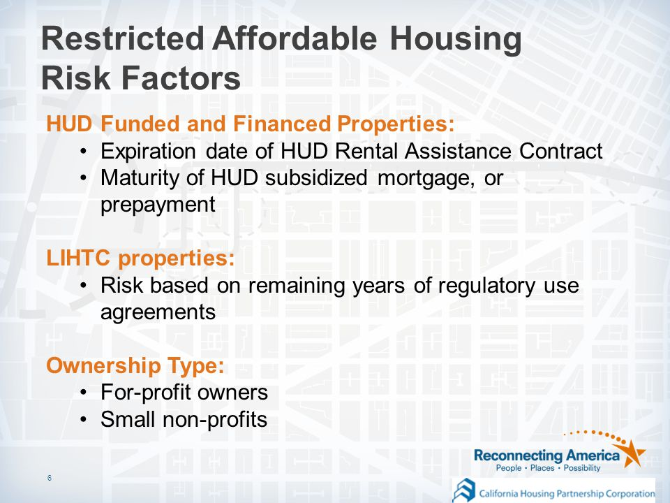 6 Restricted Affordable Housing Risk Factors HUD Funded and Financed Properties: Expiration date of HUD Rental Assistance Contract Maturity of HUD subsidized mortgage, or prepayment LIHTC properties: Risk based on remaining years of regulatory use agreements Ownership Type: For-profit owners Small non-profits