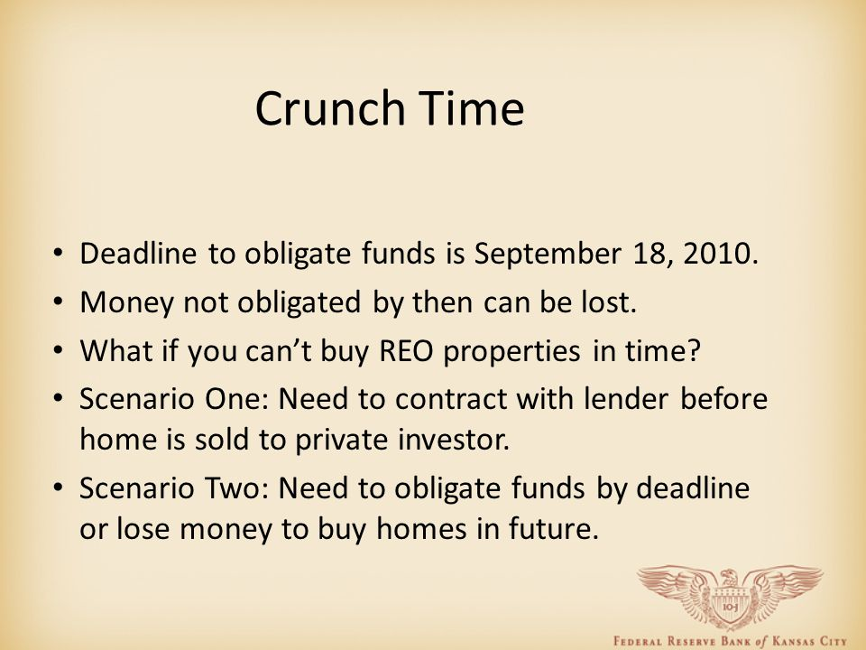 Crunch Time Deadline to obligate funds is September 18, 2010. Money not obligated by then can be lost. What if you can't buy REO properties in time? S