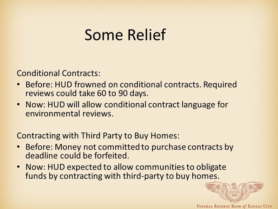 Some Relief Conditional Contracts: Before: HUD frowned on conditional contracts. Required reviews could take 60 to 90 days. Now: HUD will allow condit