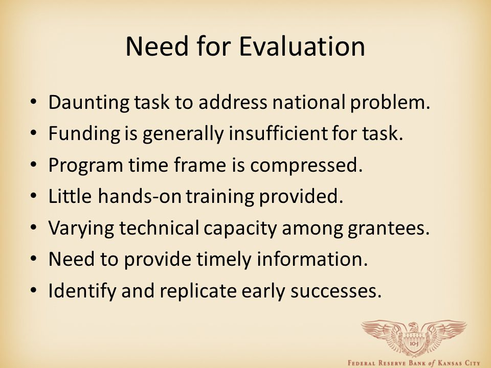 Need for Evaluation Daunting task to address national problem. Funding is generally insufficient for task. Program time frame is compressed. Little ha