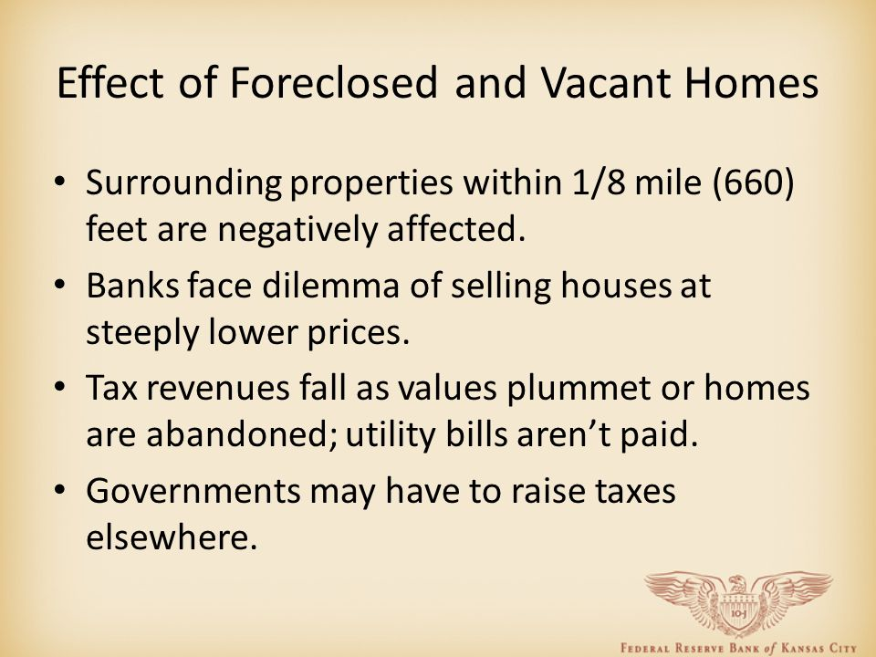 Effect of Foreclosed and Vacant Homes Surrounding properties within 1/8 mile (660) feet are negatively affected. Banks face dilemma of selling houses