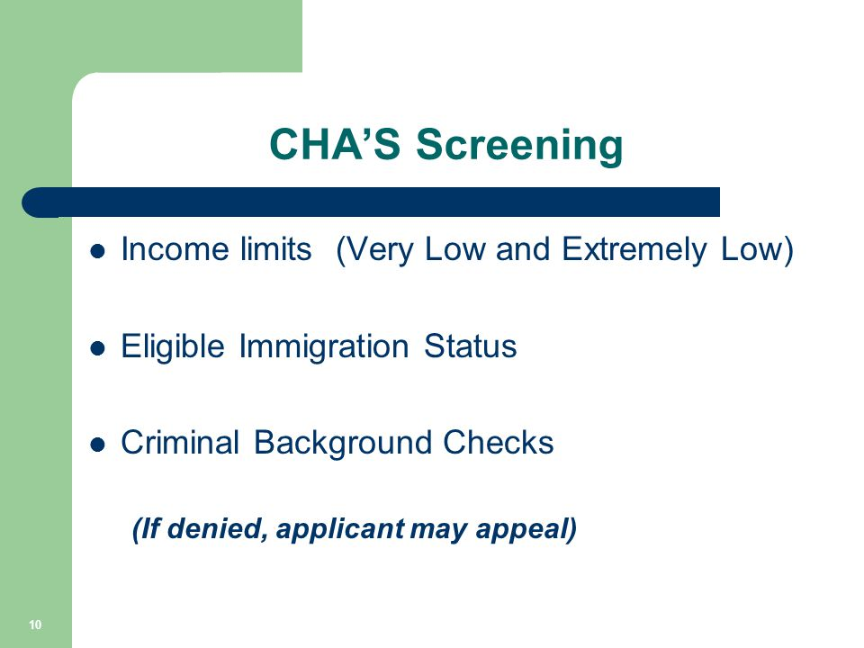 CHA'S Screening Income limits (Very Low and Extremely Low) Eligible Immigration Status Criminal Background Checks (If denied, applicant may appeal) 10