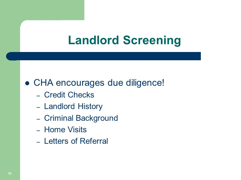 Landlord Screening CHA encourages due diligence! – Credit Checks – Landlord History – Criminal Background – Home Visits – Letters of Referral 11