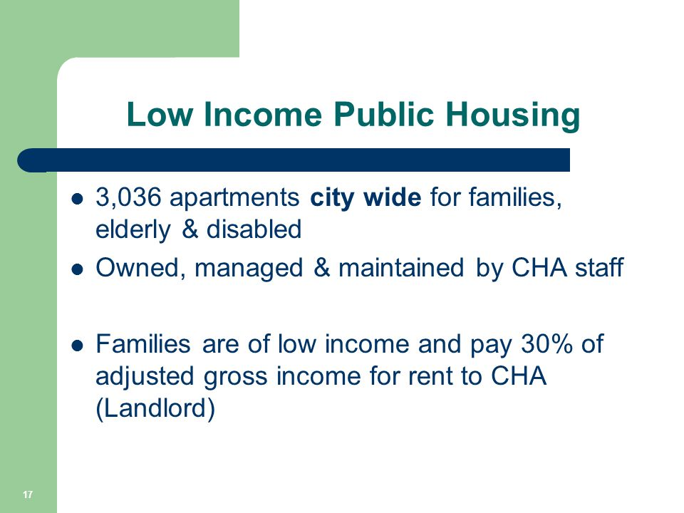 Low Income Public Housing 3,036 apartments city wide for families, elderly & disabled Owned, managed & maintained by CHA staff Families are of low income and pay 30% of adjusted gross income for rent to CHA (Landlord) 17