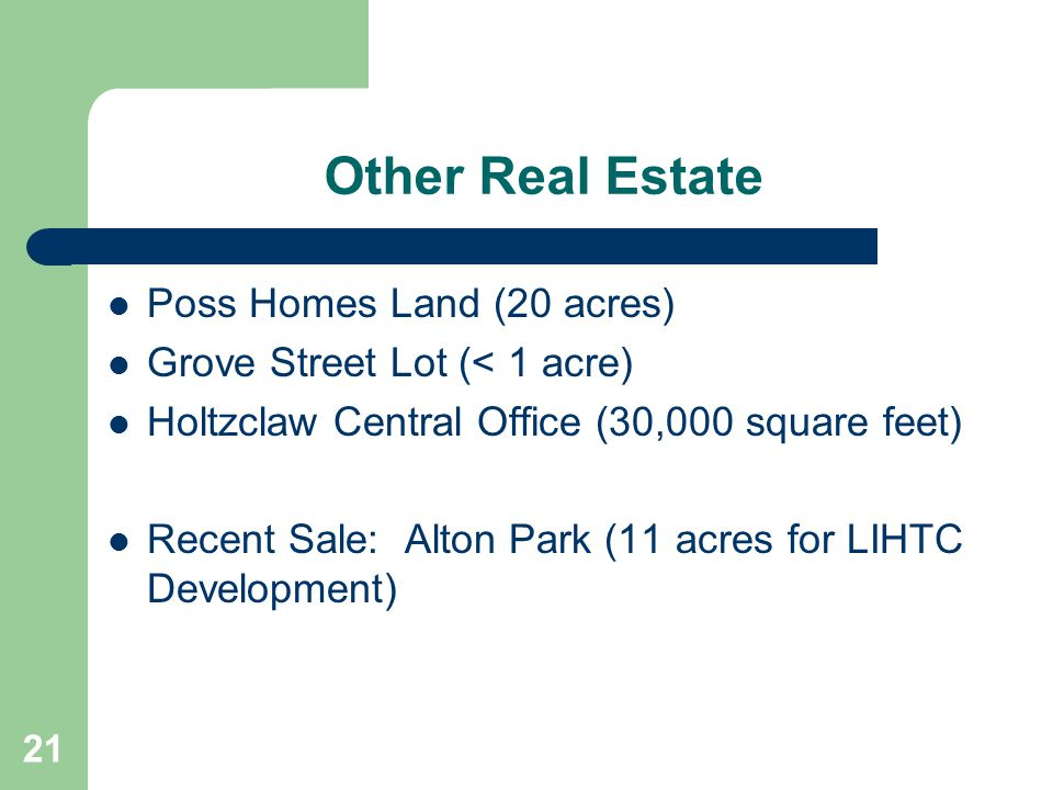 Other Real Estate Poss Homes Land (20 acres) Grove Street Lot (< 1 acre) Holtzclaw Central Office (30,000 square feet) Recent Sale: Alton Park (11 acr