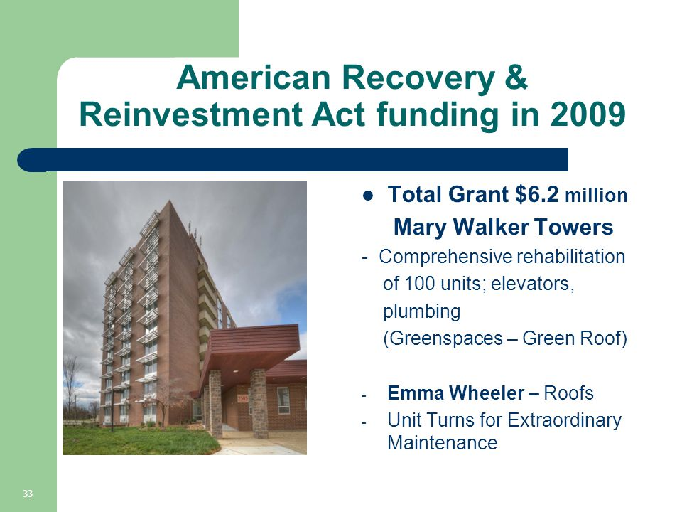 American Recovery & Reinvestment Act funding in 2009 Total Grant $6.2 million Mary Walker Towers - Comprehensive rehabilitation of 100 units; elevators, plumbing (Greenspaces – Green Roof) - Emma Wheeler – Roofs - Unit Turns for Extraordinary Maintenance - 33