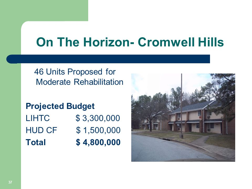 On The Horizon- Cromwell Hills 46 Units Proposed for Moderate Rehabilitation Projected Budget LIHTC $ 3,300,000 HUD CF $ 1,500,000 Total $ 4,800,000 3