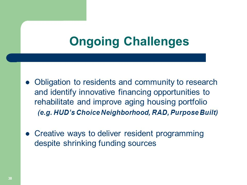 Ongoing Challenges Obligation to residents and community to research and identify innovative financing opportunities to rehabilitate and improve aging