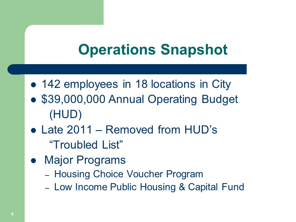 "Operations Snapshot 142 employees in 18 locations in City $39,000,000 Annual Operating Budget (HUD) Late 2011 – Removed from HUD's ""Troubled List"" Maj"
