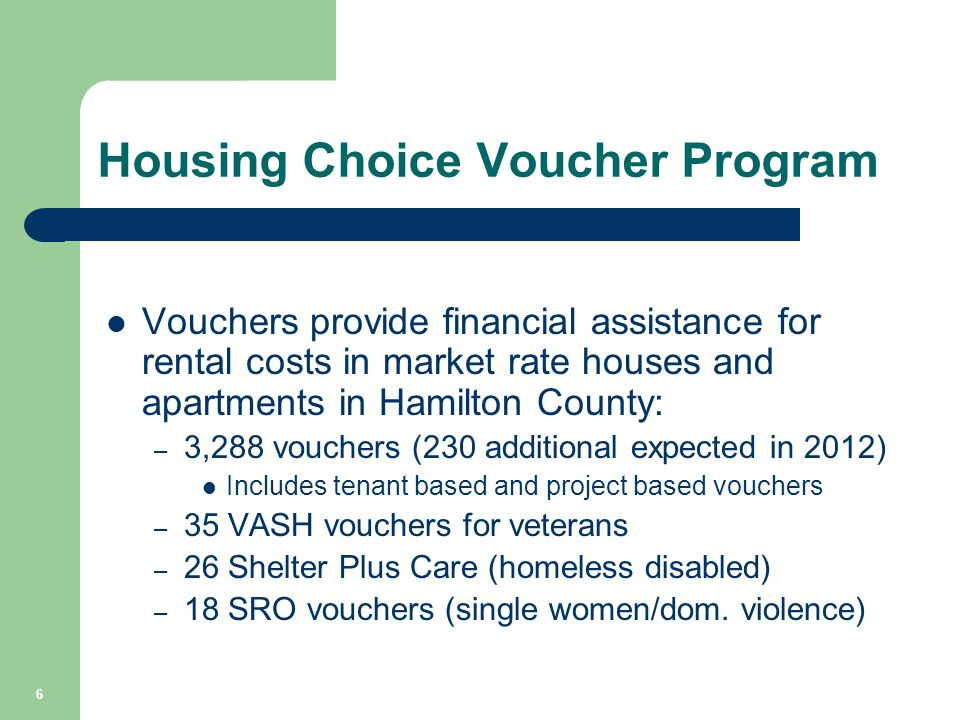 Vouchers provide financial assistance for rental costs in market rate houses and apartments in Hamilton County: – 3,288 vouchers (230 additional expected in 2012) Includes tenant based and project based vouchers – 35 VASH vouchers for veterans – 26 Shelter Plus Care (homeless disabled) – 18 SRO vouchers (single women/dom.