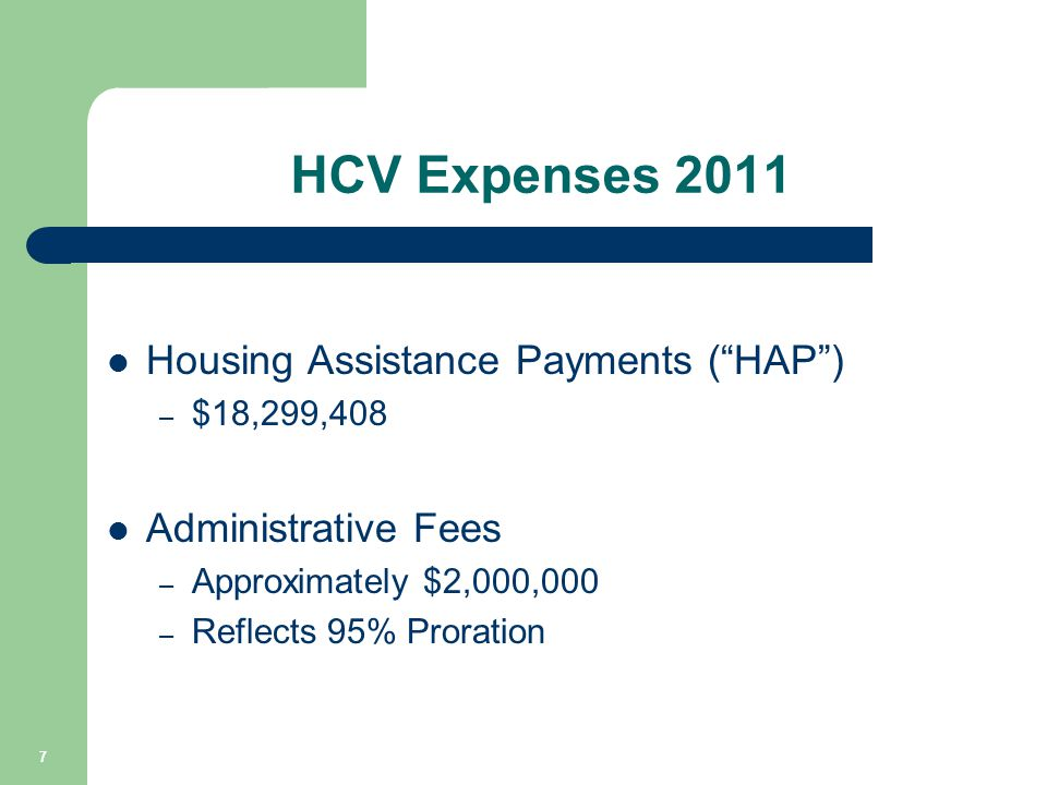 "HCV Expenses 2011 Housing Assistance Payments (""HAP"") – $18,299,408 Administrative Fees – Approximately $2,000,000 – Reflects 95% Proration 7"