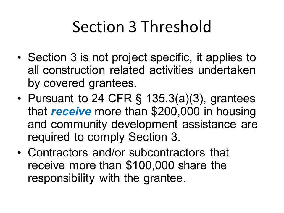 Section 3 Threshold Section 3 is not project specific, it applies to all construction related activities undertaken by covered grantees.