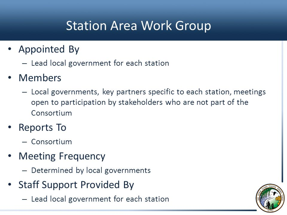 Station Area Work Group Appointed By – Lead local government for each station Members – Local governments, key partners specific to each station, meetings open to participation by stakeholders who are not part of the Consortium Reports To – Consortium Meeting Frequency – Determined by local governments Staff Support Provided By – Lead local government for each station