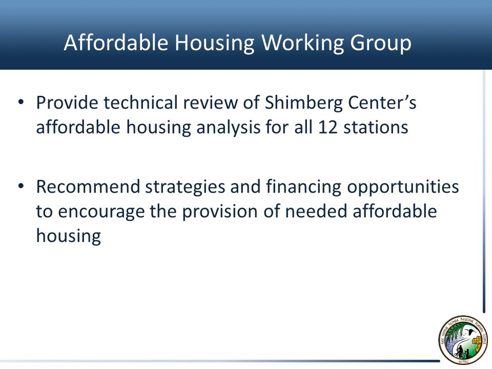 Affordable Housing Working Group Provide technical review of Shimberg Center's affordable housing analysis for all 12 stations Recommend strategies and financing opportunities to encourage the provision of needed affordable housing