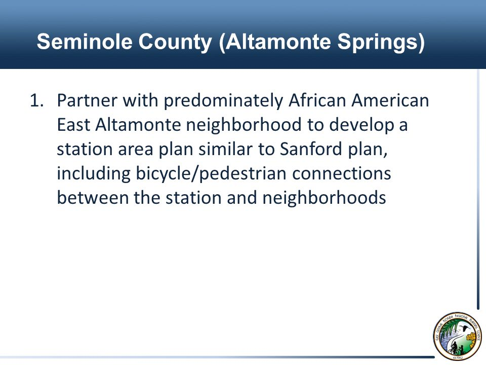 Seminole County (Altamonte Springs) 1.Partner with predominately African American East Altamonte neighborhood to develop a station area plan similar to Sanford plan, including bicycle/pedestrian connections between the station and neighborhoods