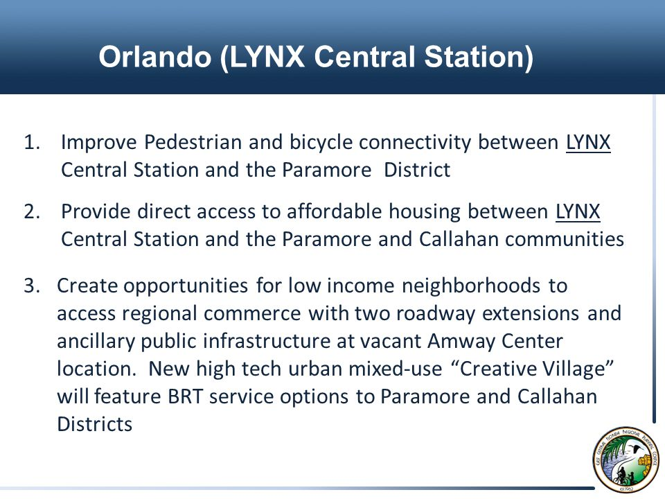 Orlando (LYNX Central Station) 1.Improve Pedestrian and bicycle connectivity between LYNX Central Station and the Paramore District 2.Provide direct access to affordable housing between LYNX Central Station and the Paramore and Callahan communities 3.Create opportunities for low income neighborhoods to access regional commerce with two roadway extensions and ancillary public infrastructure at vacant Amway Center location.
