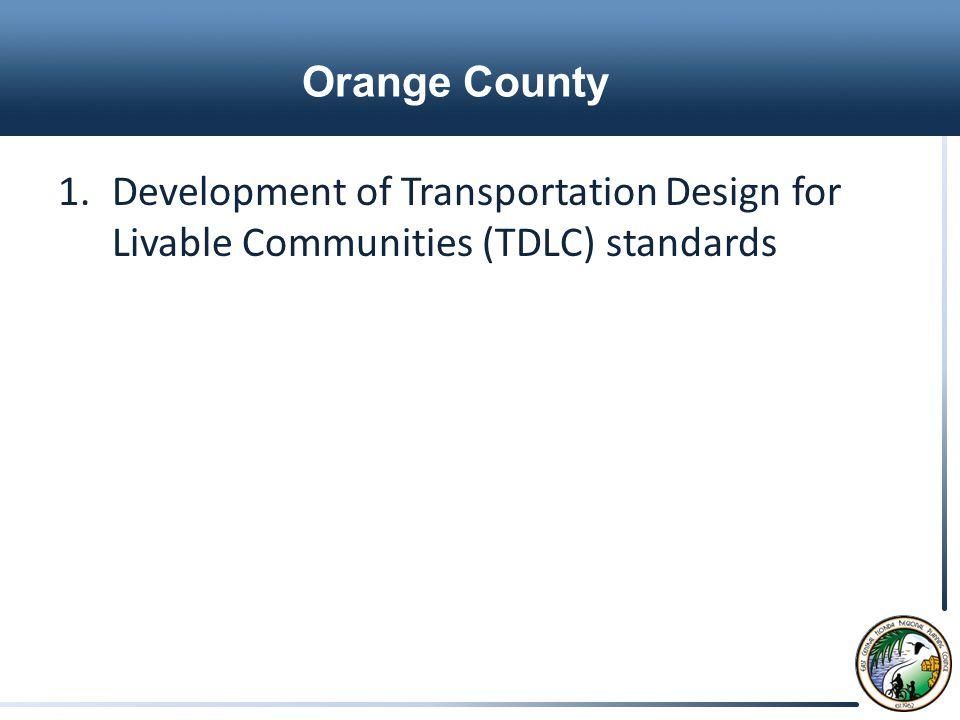 Orange County 1.Development of Transportation Design for Livable Communities (TDLC) standards