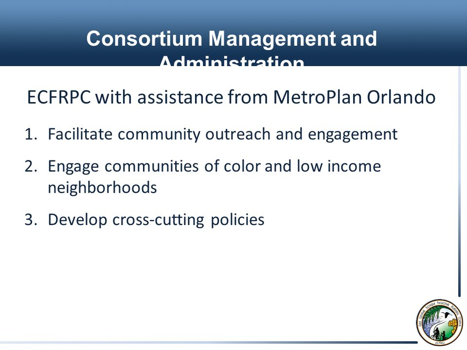 Consortium Management and Administration ECFRPC with assistance from MetroPlan Orlando 1.Facilitate community outreach and engagement 2.Engage communities of color and low income neighborhoods 3.Develop cross-cutting policies