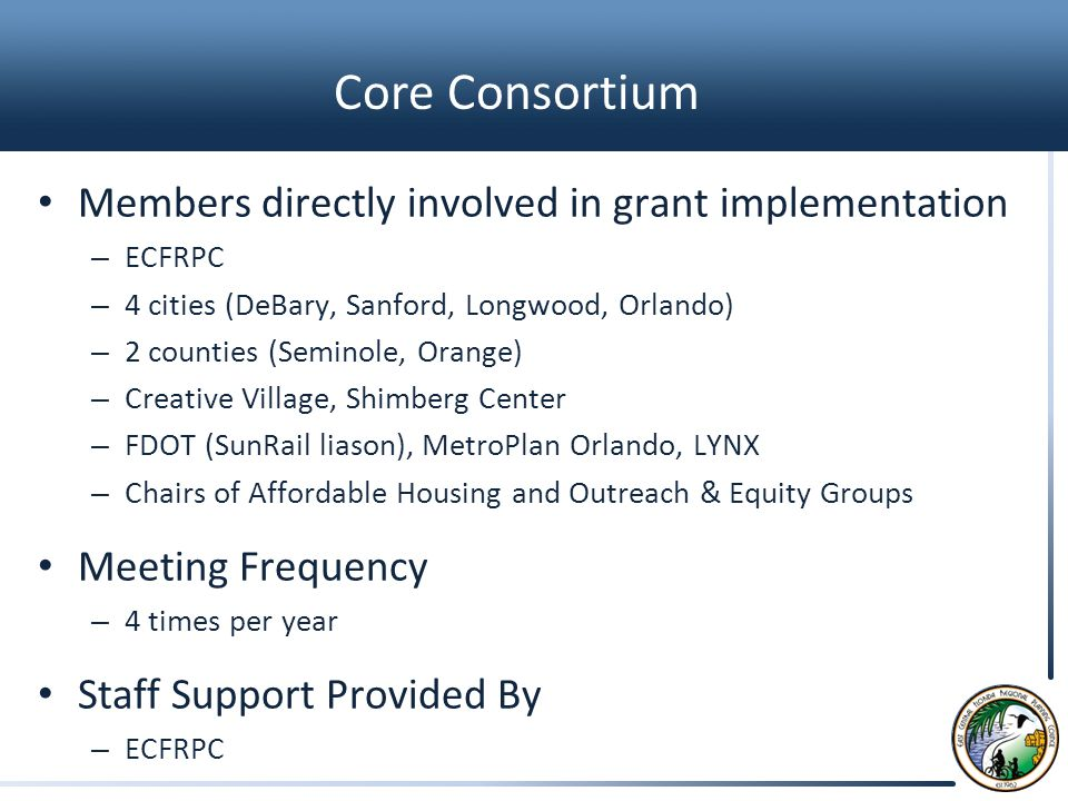 Core Consortium Members directly involved in grant implementation – ECFRPC – 4 cities (DeBary, Sanford, Longwood, Orlando) – 2 counties (Seminole, Orange) – Creative Village, Shimberg Center – FDOT (SunRail liason), MetroPlan Orlando, LYNX – Chairs of Affordable Housing and Outreach & Equity Groups Meeting Frequency – 4 times per year Staff Support Provided By – ECFRPC