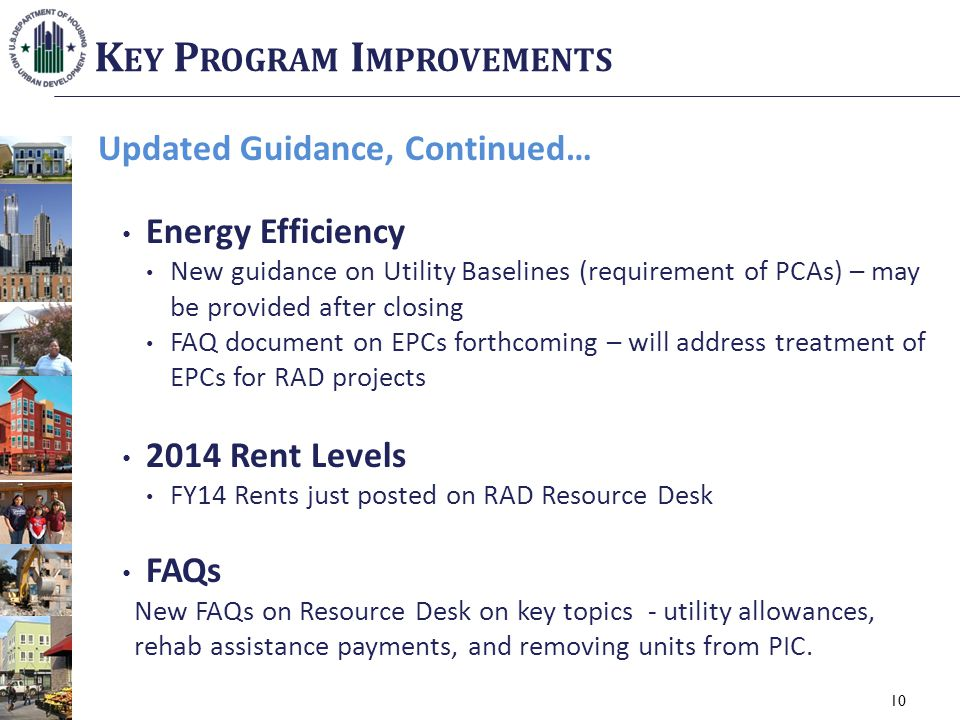 10 Updated Guidance, Continued… Energy Efficiency New guidance on Utility Baselines (requirement of PCAs) – may be provided after closing FAQ document on EPCs forthcoming – will address treatment of EPCs for RAD projects 2014 Rent Levels FY14 Rents just posted on RAD Resource Desk FAQs New FAQs on Resource Desk on key topics - utility allowances, rehab assistance payments, and removing units from PIC.