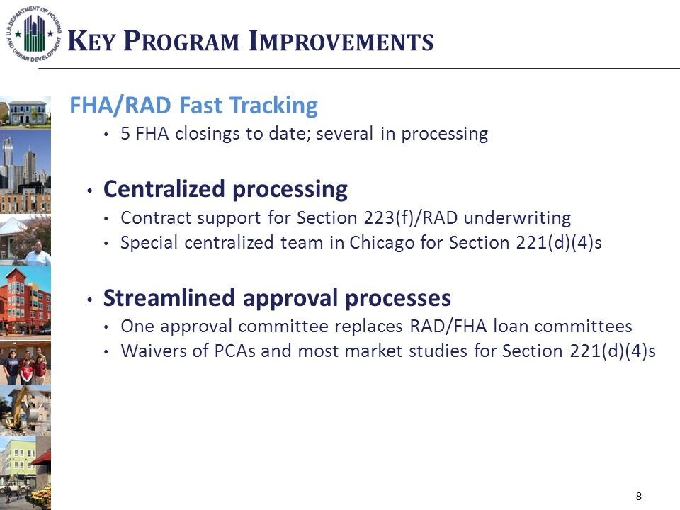 8 FHA/RAD Fast Tracking 5 FHA closings to date; several in processing Centralized processing Contract support for Section 223(f)/RAD underwriting Special centralized team in Chicago for Section 221(d)(4)s Streamlined approval processes One approval committee replaces RAD/FHA loan committees Waivers of PCAs and most market studies for Section 221(d)(4)s K EY P ROGRAM I MPROVEMENTS