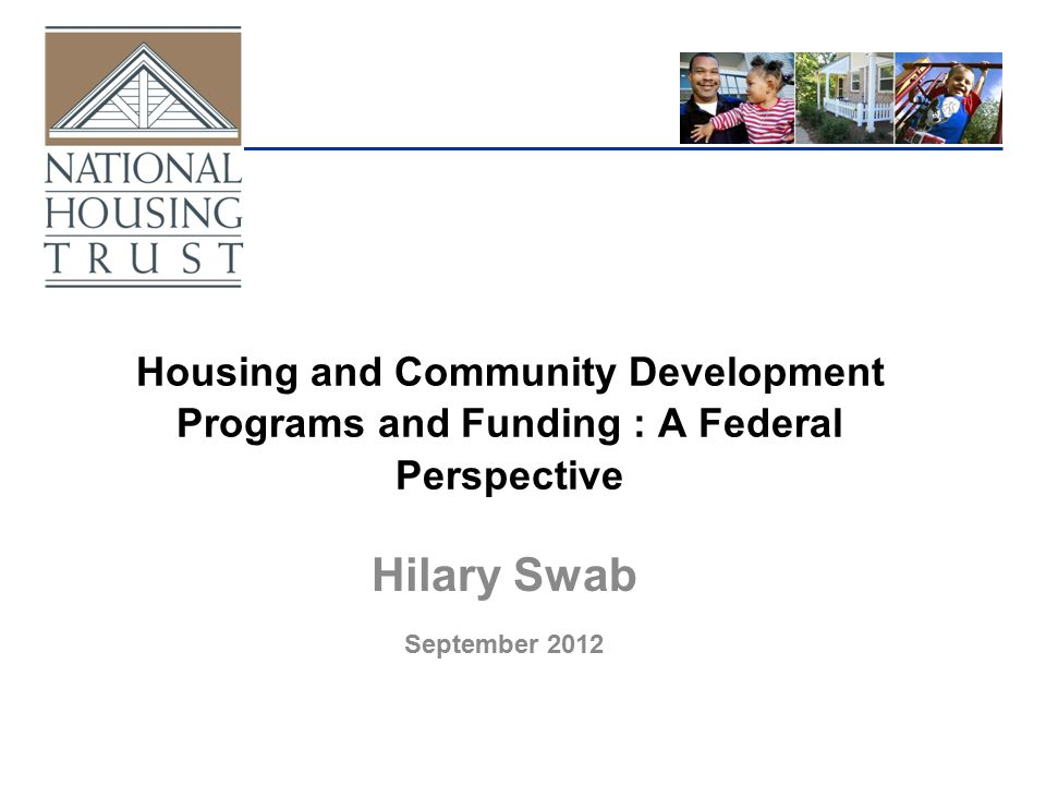 Housing and Community Development Programs and Funding : A Federal Perspective Hilary Swab September 2012